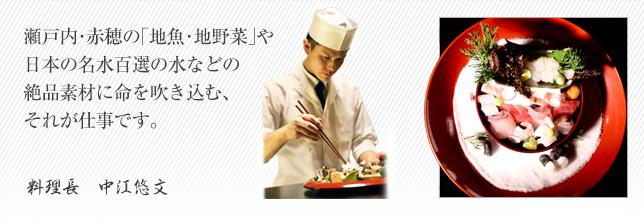瀬戸内・赤穂の「地魚・地野菜」や日本の名水百選の水などの絶品素材に命を吹き込む、それが仕事です。 総料理長 村上吉孝