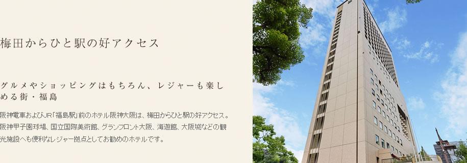 梅田からひと駅の好アクセス。グルメやショッピングはもちろん、レジャーも楽しめる街・福島。阪神電車およびJR「福島駅」前のホテル阪神は、梅田からひと駅の好アクセス。 阪神甲子園球場、ユニバーサルスタジオジャパン、国立国際美術館、グランフロント大阪、海遊館、大阪城などの観光施設へも便利なレジャー拠点としてお勧めのホテルです。