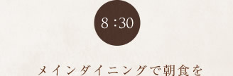 8:00 メインダイニングで朝食を
