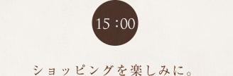 15:00 ショッピングをt楽しみに。