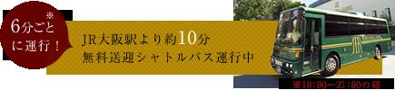 6分ごとに運行! JR大阪駅より約10分 無料送迎シャトルバス運行中