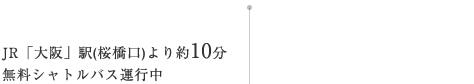 JR大阪駅(桜橋口駅)より約10分無料送迎シャトルバス運行中