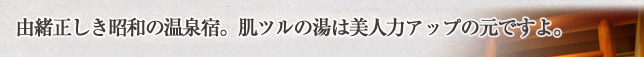 由緒正しき昭和の温泉宿。肌ツルの湯は美人力アップの元ですよ。